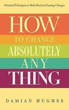 How to Change Absolutely Anything : Practical Techniques to Make Real and...
