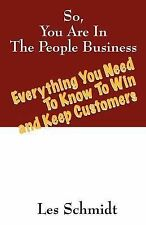 So, You're in the People Business : Everything You Need to Know to Win and...