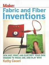 Fabric and Fiber Inventions: Sew, Knit, Print, and Electrify Your Own Designs to