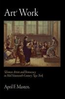 Art Work: Women Artists and Democracy in Mid-Nineteenth-Century New York (The A