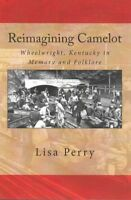 Reimagining Camelot : Wheelwright, Kentucky in Memory and Folklore, Paperback...