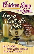 Chicken Soup for the Soul: Living Catholic Faith: 101 Stories to Offer Hope, De