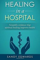 Healing in a Hospital Scientific evidence that spiritual healing improves healt