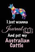 I Just Wanna Journal and Pet My Australian Cattle : Dog Journal, 6 X 9, 108.