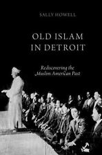 Old Islam in Detroit : Rediscovering the Muslim American Past by Sally Howell...