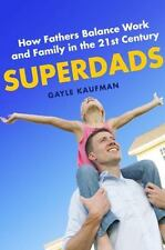 Superdads : How Fathers Balance Work and Family in the 21st Century by Gayle...