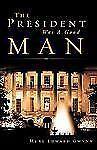 The President Was a Good Man by Murl Edward Gwynn (2008, Paperback)