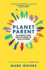 Planet Parent: The World's Best Ways to Bring Up Your Children, Woods, Mark, New