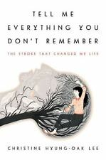 Tell Me Everything You Don't Remember The Stroke That Changed My Life by Lee
