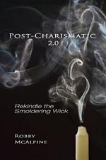 Post-Charismatic 2. 0 : Rekindle the Smoldering Wick by Robby Mcalpine (2013,...