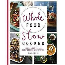 Whole Food Slow Cooked: 100 Recipes for the Slow-Cooker or Stovetop by Olivia An