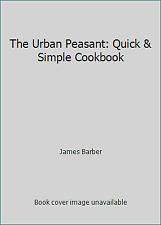 The Urban Peasant: Quick & Simple Cookbook by James Barber