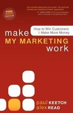 Make My Marketing Work : How to Win Customers and Make More Money by Alex...