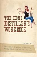 The Home Distiller's Workbook: Your Guide to Making Moonshine, Whisky, Vodka, Ru