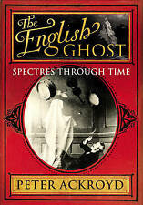 The English Ghost: Spectres Ghosts Through Time by Peter Ackroyd (Hardback 2010)