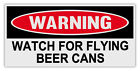 Funny Warning Bumper Stickers Decals: WATCH FOR FLYING BEER CANS