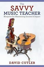 The Savvy Music Teacher: Blueprint for Maximizing Income & Impact: By Cut...