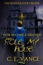 Maxwell Grover: How Maxwell Grover Stole My House by C. E. Vance (2015,...