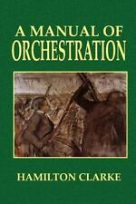A Manual of Orchestration by Hamilton Clarke and Geo Oakey (2013, Paperback)