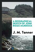 A Biographical Sketch of John Riggs Murdock J.M. Tanner Paperback Book