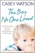 The Boy No One Loved: A Heartbreaking True Story of Abuse, Abandonment and Betr