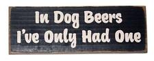 In Dog Beers I've Only Had One 10 x 3 1/2 x 3/4 Novelty Made in USA Wood Sign