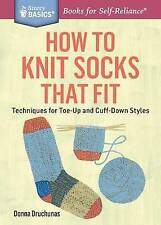 How to Knit Socks That Fit: Techniques for Toe-Up and Cuff-Down Styles. A Storey