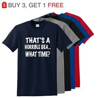 Thats A Horrible Idea What Time Funny Mens T Shirt College Humor Party Tee