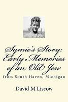 Symie's Story: Early Memories of an Old Jew : From South Haven, Michigan