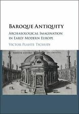 Baroque Antiquity : Archaeological Imagination in Early Modern Europe: By Tsc...
