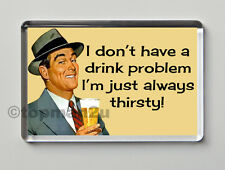 New Quality Retro Fridge Magnet, I DON'T HAVE A DRINK PROBLEM, I'M JUST THIRSTY!