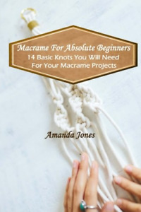 Macrame For Absolute Beginners: 14 Basic Knots You Will Need For Your Macrame