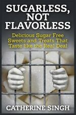 Sugarless, Not Flavorless : Delicious Sugar Free Sweets and Treats That Taste...