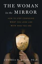 The Woman in the Mirror: How to Stop Confusing What You Look Like with Who You A