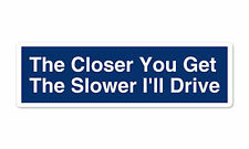 """The Closer You Get The Slower I Drive Funny car window bumper sticker decal 8"""" x"""