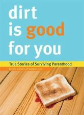 Dirt Is Good for You : True Stories of Surviving Parenthood by Babble.com Editor