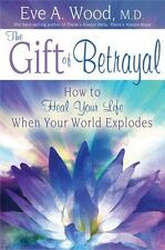 The Gift of Betrayal : How to Heal Your Life When Your World Explodes by Eve A.