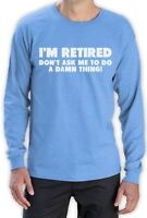 I'm Retired Don't Ask Me To Do A Damn Thing - Funny Long Sleeve T-Shirt Gift