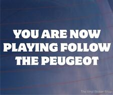 YOU ARE NOW PLAYING FOLLOW THE PEUGEOT Funny EURO Car/Window/Bumper Sticker
