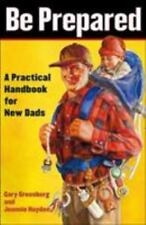 BE PREPARED : A PRACTICAL HANDBOOK FOR NEW DADS BY GARY GREENBERG AND JEANNIE HA
