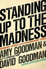 Standing Up to the Madness: Ordinary Heroes in Extraordinary Times Goodman, Amy