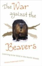 The War Against The Beavers: Learning to Be Wild in the North Woods