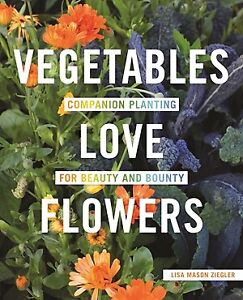 Vegetables Love Flowers: Companion Planting for Beauty and Bounty .. NEW