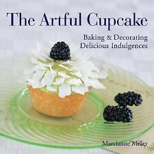 The Artful Cupcake : Baking and Decorating Delicious Indulgences by Marcianne...