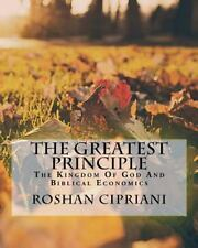 The Greatest Principle : The Kingdom of God and Biblical Economics by Roshan...