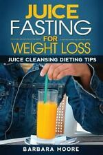 Juice Fasting for Weight Loss: Juice Cleansing Dieting Tips by Barbara Moore...