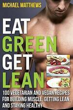 Eat Green Get Lean: 100 Vegetarian and Vegan Recipes for Building Muscle, Gettin