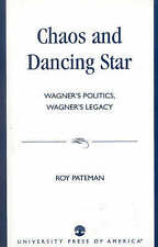 NEW Chaos and Dancing Star: Wagner's Politics, Wagner's Legacy by Roy Pateman