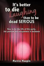 It's Better to Die Laughing than to be Dead Serious : How to be the Life of...