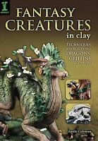 Fantasy Creatures in Clay : Techniques for Sculpting Dragons, Griffins and Mo...